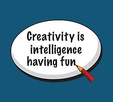 Creativity Is Intelligence Having Fun by bubbliciousart