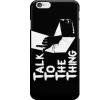 Talk to the Thing w iPhone Case/Skin