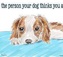 Be the person your dog thinks you are - cute dog drawing by ibadishi