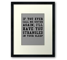 If you ever call me sister again, I'll have you strangled in your sleep Framed Print