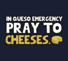 In queso emergency pray to cheeses by erinttt