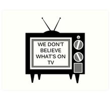 We Don't Believe What's on TV Art Print