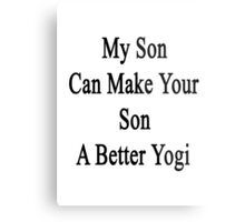 My Son Can Make Your Son A Better Yogi  Metal Print