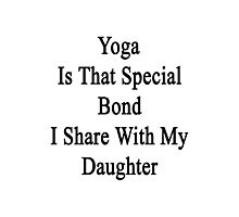 Yoga Is That Special Bond I Share With My Daughter  Photographic Print