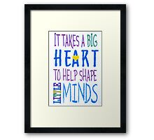It Takes A Big Heart To Help Shape Little Minds-Available As Art Prints-Mugs,Cases,Duvets,T Shirts,Stickers,etc Framed Print