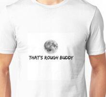 That's rough buddy Unisex T-Shirt