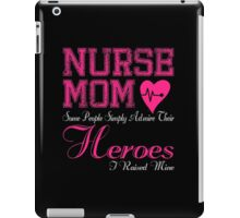 NURSE MOM SOME PEOPLE SIMPLY ADMIRE THEIR HEROES I RAISED MINE iPad Case/Skin