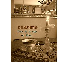 Teatime ~ Tea is a cup of LIFE  Photographic Print
