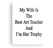 My Wife Is The Best Art Teacher And I'm Her Trophy  Metal Print