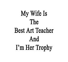 My Wife Is The Best Art Teacher And I'm Her Trophy  Photographic Print