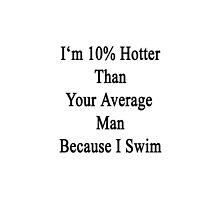I'm 10% Hotter Than Your Average Man Because I Swim  by supernova23
