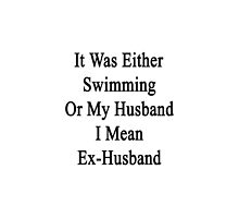 It Was Either Swimming Or My Husband I Mean Ex-Husband  by supernova23