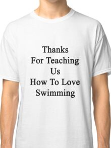 Thanks For Teaching Us How To Love Swimming  Classic T-Shirt