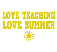 Love Teaching Love Summer! T Shirts, Stickers and Other Gifts Photographic Print