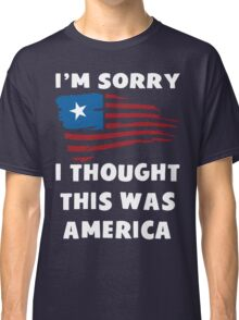 I'm Sorry I Thought This Was America T Shirt Classic T-Shirt