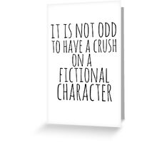 it is not odd to have a crush on a fictional character Greeting Card