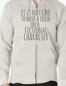 it is not odd to have a crush on a fictional character Zipped Hoodie