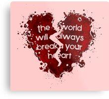 The World Will Always Break Your Heart Metal Print
