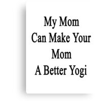My Mom Can Make Your Mom A Better Yogi  Canvas Print