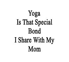 Yoga Is That Special Bond I Share With My Mom  Photographic Print