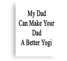 My Dad Can Make Your Dad A Better Yogi  Canvas Print