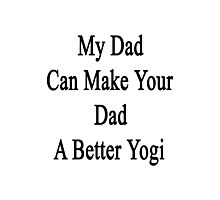 My Dad Can Make Your Dad A Better Yogi  Photographic Print