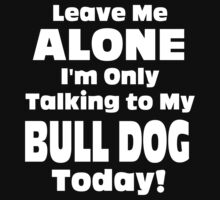 Leave Me Alone I 'm Only Talking To My Bull Dog Today - Tshirts by shirts2015