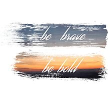 Be Brave / Be Bold Photographic Print