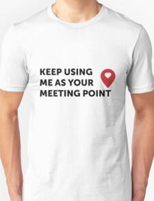 Keep using me as your Meeting Poing <3 T-Shirt