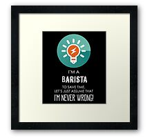 """""""I'm A Barista To Save Time Let's Just Assume I'm Never Wrong!"""" Collection #667031 Framed Print"""