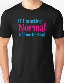 If I'm acting normal tell me to STOP! T-Shirt