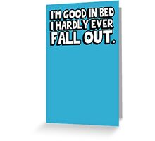 I'm good in bed I hardly ever fall out Greeting Card