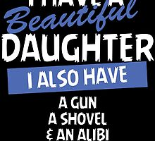 i have a beautiful daughter i also have a gun a shovel and an alibi by teeshoppy