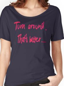 Turn Around, That's Better  Women's Relaxed Fit T-Shirt