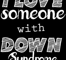 i love someone with down syndrome by teeshoppy