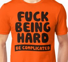Fuck Being Hard Be Complicated Unisex T-Shirt