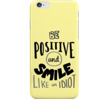 Be positive and smile like an idiot  iPhone Case/Skin