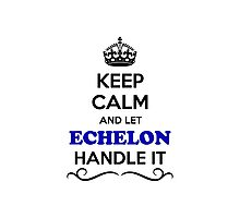 Keep Calm and Let ECHELON Handle it Photographic Print