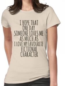 i hope that one day someone loves me as much as i love my favourite fictional character Womens Fitted T-Shirt