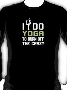 I Do Yoga To Burn Off The Crazy! T-Shirt