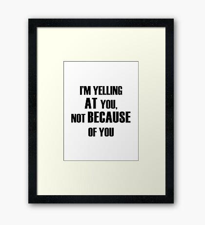 Yelling AT You Framed Print