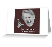 Can't talk now, I'm very Busey! Greeting Card