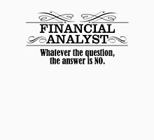 FINANCIAL ANALYST WHATEVER THE QUESTION, THE ANSWER IS NO Unisex T-Shirt