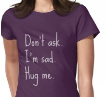 Don't ask. I'm sad. Hug me. Womens Fitted T-Shirt