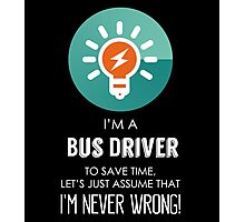 """""""I'm A Bus Driver To Save Time Let's Just Assume I'm Never Wrong!"""" Collection #667049 Photographic Print"""