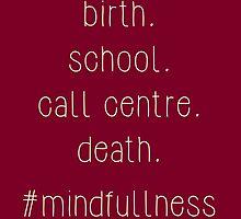 birth. school. call centre. death - #mindfullness by Hashtangz