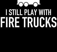 i still play with fire trucks by teeshoppy