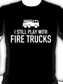 i still play with fire trucks T-Shirt