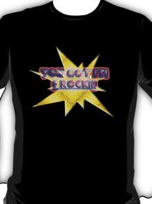 you got it! i rock! T-Shirt