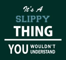 Its a SLIPPY thing, you wouldn't understand by thinging